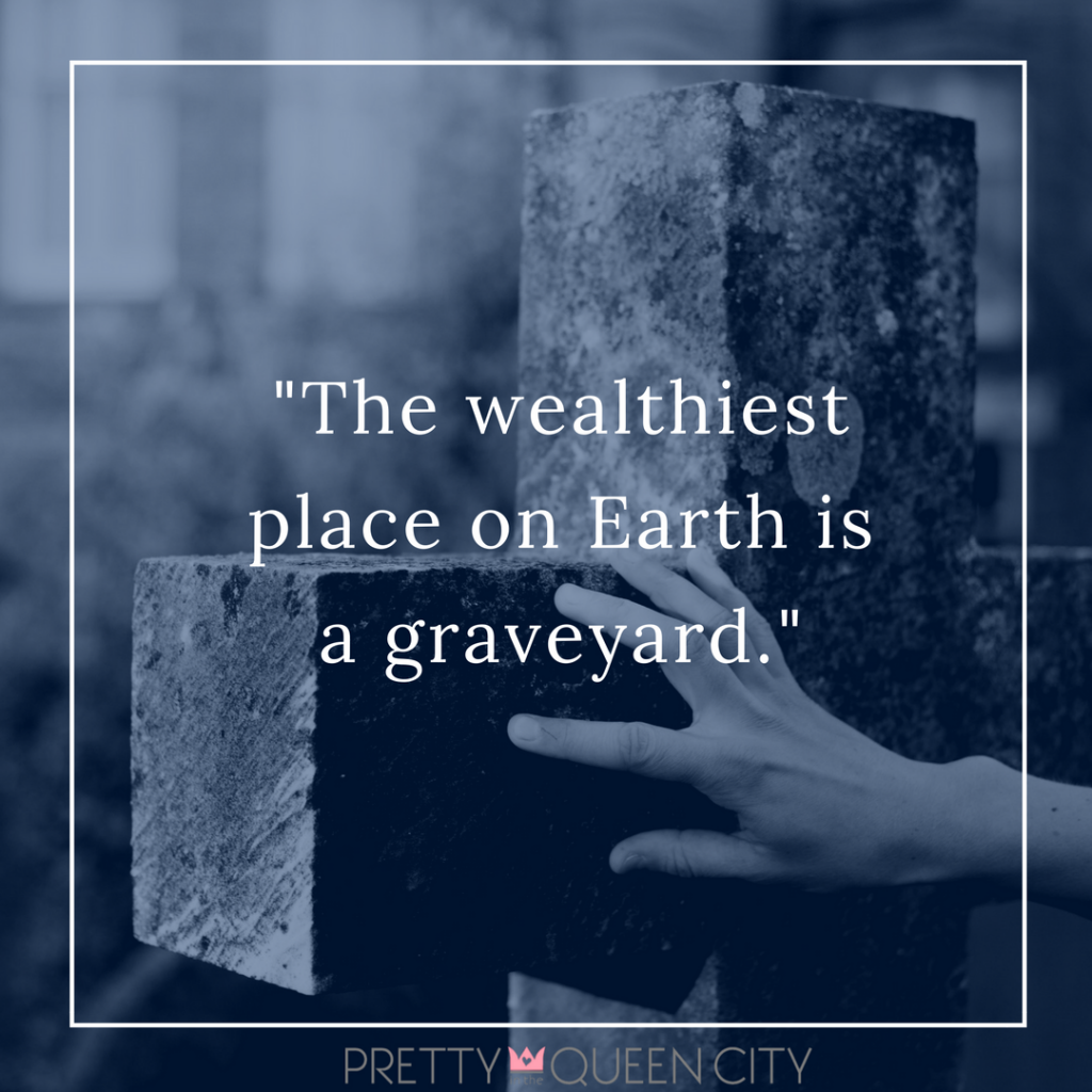 %22The wealthiest place on Earth is a graveyard.%22